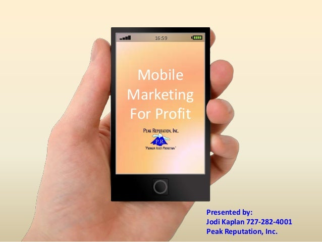 Mobile Marketing For Profit 16:59 Presented by: Jodi Kaplan 727-282-4001 Peak Reputation, Inc.