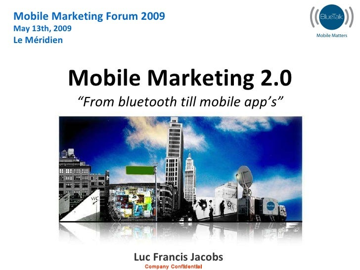 "Mobile Marketing 2.0 ""From bluetooth till mobile app's"" Mobile Marketing Forum 2009 May 13th, 2009 Le Méridien Luc Francis..."