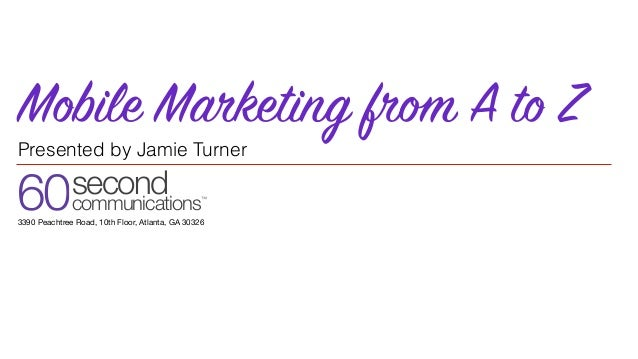 60second communications™ 3390 Peachtree Road, 10th Floor, Atlanta, GA 30326 Mobile Marketing from A to Z Presented by Jami...