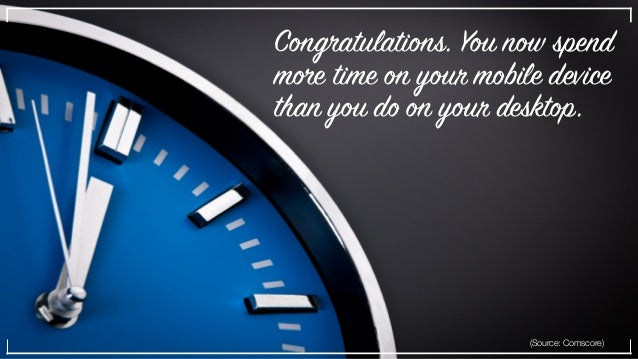 Congratulations. You now spend more time on your mobile device than you do on your desktop. (Source: Comscore)