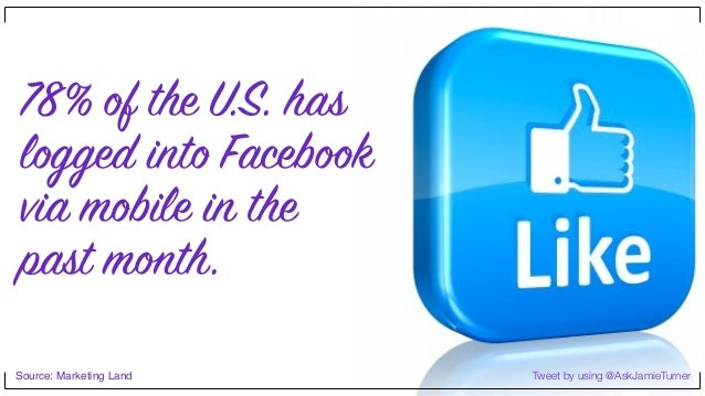 Tweet by using @AskJamieTurner 78% of the U.S. has logged into Facebook via mobile in the past month. Source: Marketing La...