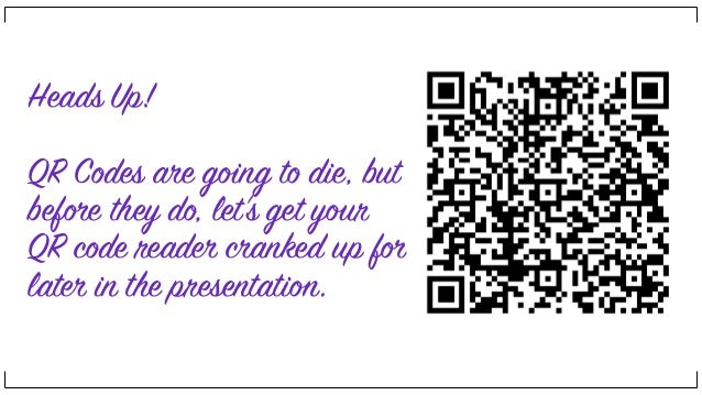 Heads Up! QR Codes are going to die, but before they do, let's get your QR code reader cranked up for later in the present...