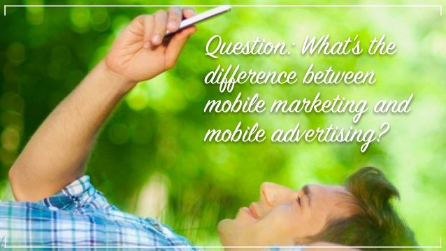 Question: What's the difference between mobile marketing and mobile advertising?