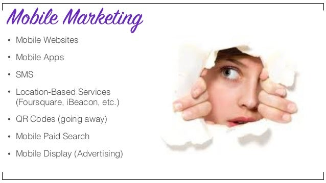 Mobile Marketing • Mobile Websites • Mobile Apps • SMS • Location-Based Services (Foursquare, iBeacon, etc.) • QR Codes (g...