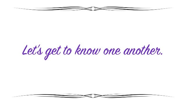 Let's get to know one another.