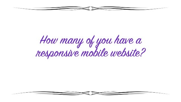 How many of you have a responsive mobile website?