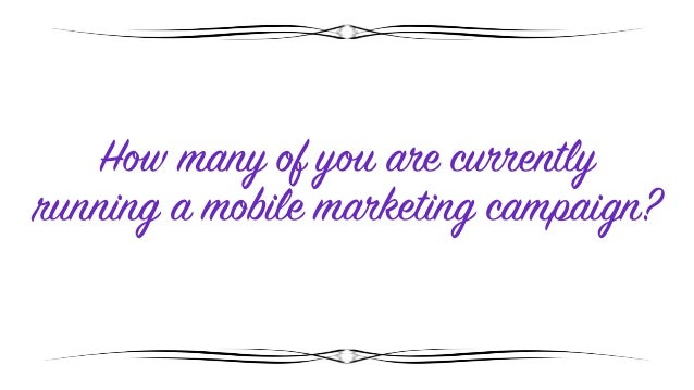 How many of you are currently running a mobile marketing campaign?
