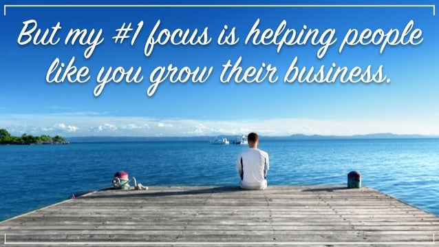 But my #1 focus is helping people like you grow their business.