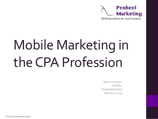 ©  2015  Penheel  Marketing™   Mobile  Marketing  in   the  CPA  Profession   Becky  Livingston   ...