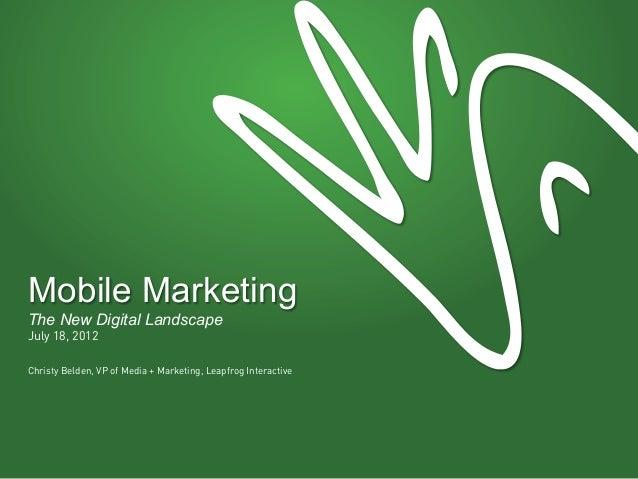 Mobile MarketingThe New Digital LandscapeJuly 18, 2012Christy Belden, VP of Media + Marketing, Leapfrog Interactive
