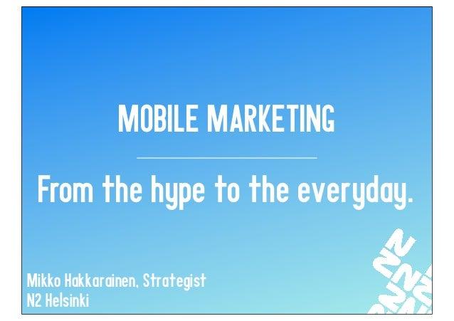 MOBILE MARKETING From the hype to the everyday.Mikko Hakkarainen, StrategistN2 Helsinki