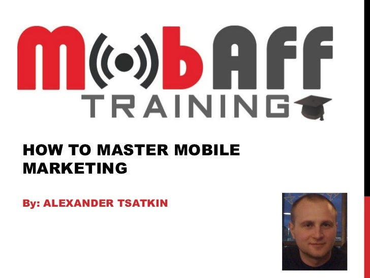 HOW TO MASTER MOBILEMARKETINGBy: ALEXANDER TSATKIN