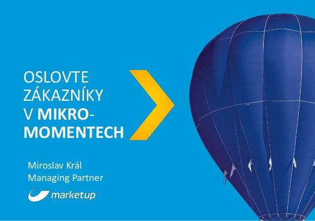 OSLOVTE ZÁKAZNÍKY V MIKRO- MOMENTECH Miroslav Král Managing Partner