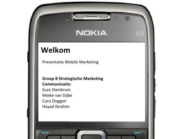 Welkom Presentatie Mobile Marketing Groep 8 Strategische Marketing Communicatie: Suze Dambruin Mieke van Dijke Caro Doggen...