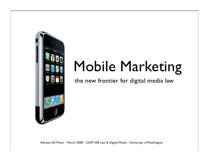 Mobile Marketing                         the new frontier for digital media law     Adriana Gil Miner - March 2008 - COM 5...