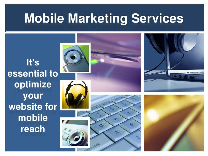Mobile Marketing Services     It'sessential to optimize    yourwebsite for  mobile   reach