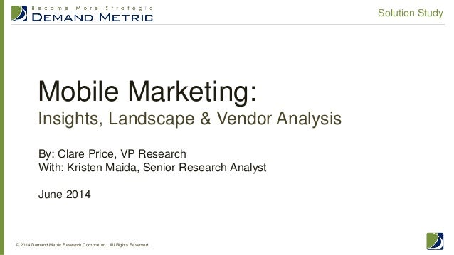 Mobile Marketing: Insights, Landscape & Vendor Analysis © 2014 Demand Metric Research Corporation. All Rights Reserved. So...