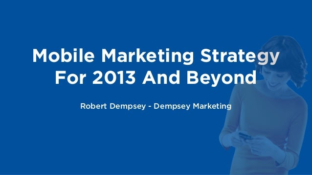 Mobile Marketing Strategy  For 2013 And Beyond    Robert Dempsey - Dempsey Marketing