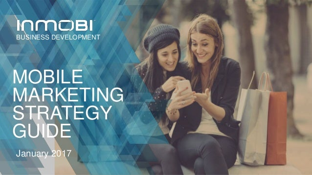 MOBILE MARKETING STRATEGY GUIDE January 2017 BUSINESS DEVELOPMENT