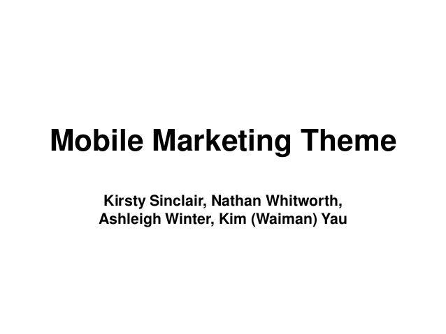 Mobile Marketing Theme   Kirsty Sinclair, Nathan Whitworth,   Ashleigh Winter, Kim (Waiman) Yau