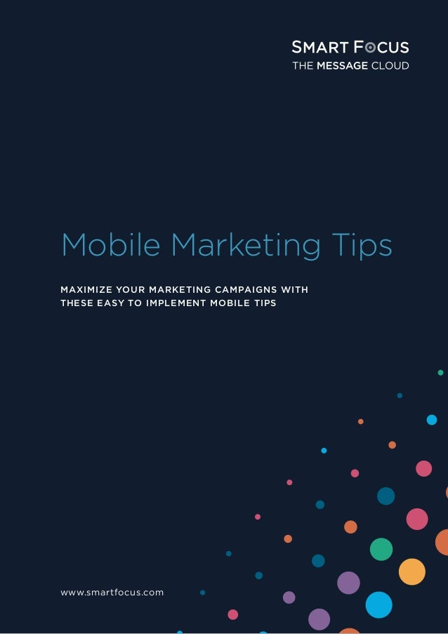 Mobile Marketing Tips www.smartfocus.com MAXIMIZE YOUR MARKETING CAMPAIGNS WITH THESE EASY TO IMPLEMENT MOBILE TIPS