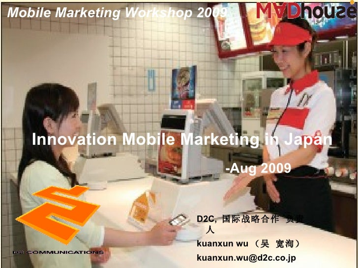 Innovation Mobile  Marketing in Japan D2C,  国际战略合作 负责人 kuanxun wu (吴 宽洵) [email_address] -Aug 200 9 Mobile Marketing Works...