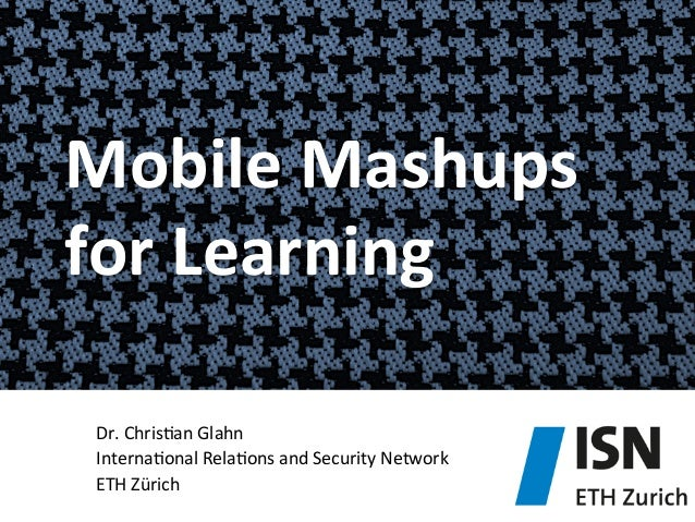 Mobile	   Mashups	    for	   Learning	    Dr.	   Chris)an	   Glahn	    Interna)onal	   Rela)ons	   and	   Security	   Netw...