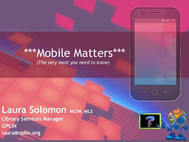***Mobile Matters*** (The very least you need to know) Laura Solomon MCIW, MLS Library Services Manager OPLIN laura@oplin....