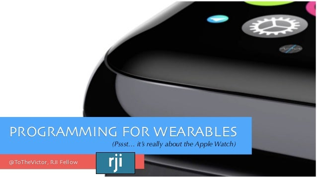 PROGRAMMING FOR WEARABLES (Pssst… it's really about the Apple Watch) @ToTheVictor, RJI Fellow
