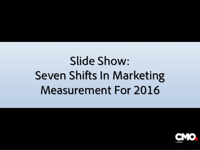 Slide Show: Seven Shifts In Marketing Measurement For 2016 The image part with relationship ID rId2 was not found in the f...