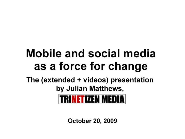 Mobile and social media  as a force for change  October 20, 2009 The (extended + videos) presentation  by Julian Matthews,...