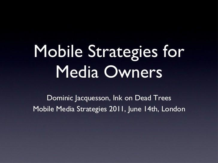 Mobile Strategies for Media Owners <ul><li>Dominic Jacquesson, Ink on Dead Trees </li></ul><ul><li>Mobile Media Strategies...
