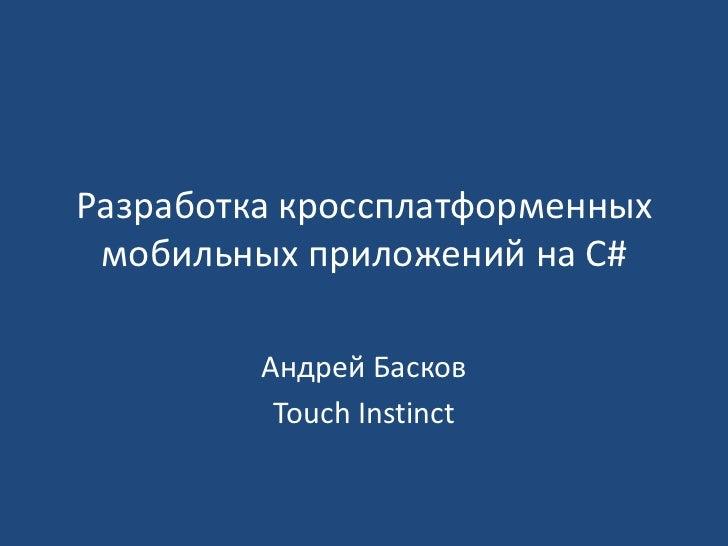 Разработка кроссплатформенных мобильных приложений на C#         Андрей Басков          Touch Instinct