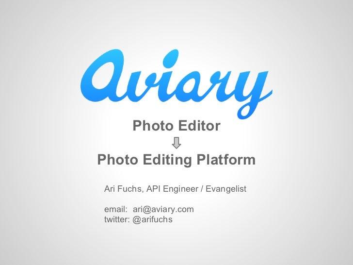 Photo EditorPhoto Editing Platform Ari Fuchs, API Engineer / Evangelist email: ari@aviary.com twitter: @arifuchs