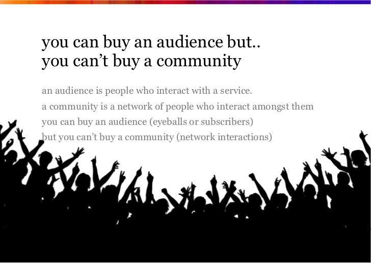 you can buy an audience but..you can't buy a communityan audience is people who interact with a service.a community is a n...
