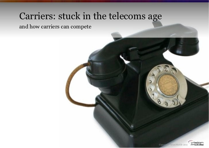 Carriers: stuck in the telecoms ageand how carriers can compete                                  Copyright VisionMobile 2011