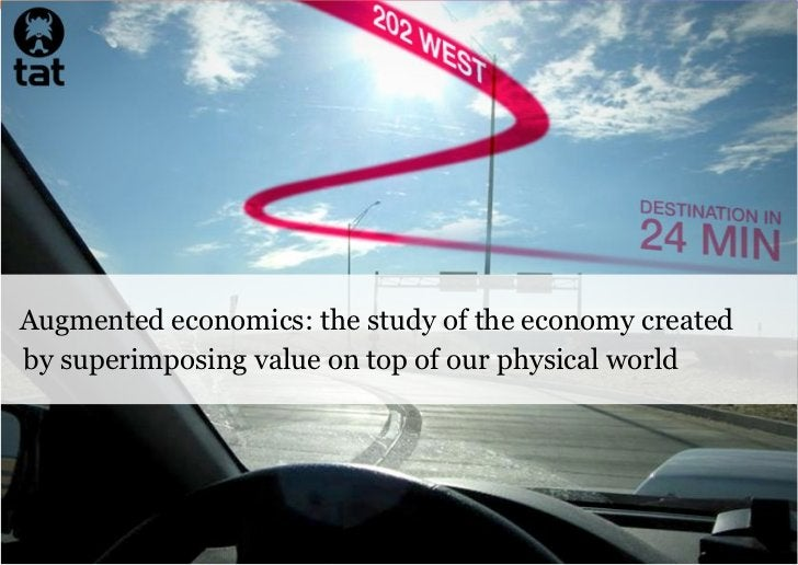 Augmented economics: the study of the economy createdby superimposing value on top of our physical world                  ...