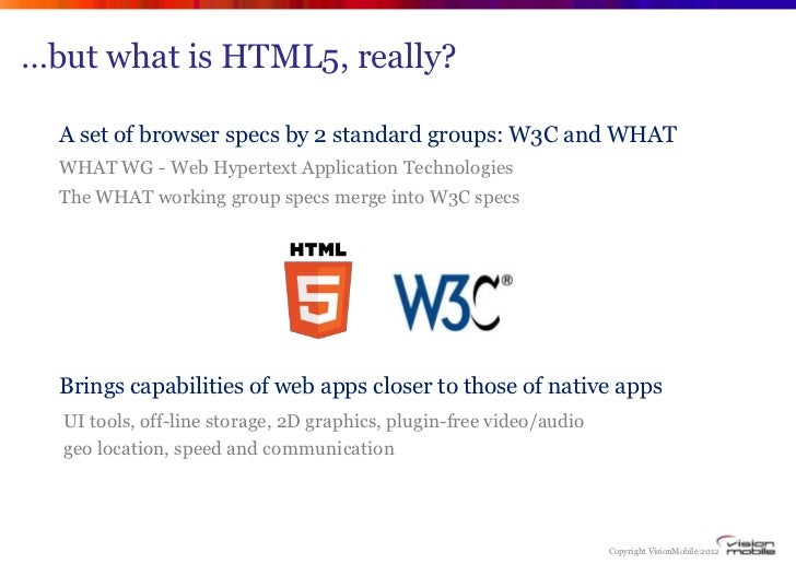 …but what is HTML5, really?  A set of browser specs by 2 standard groups: W3C and WHAT  WHAT WG - Web Hypertext Applicatio...