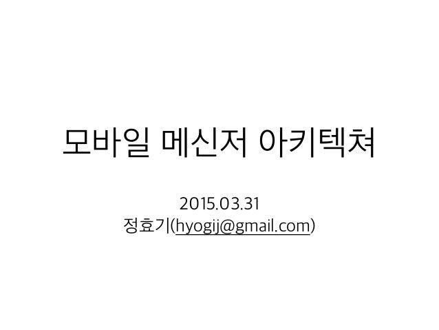 모바일 메신저 아키텍쳐 2015.03.31 정효기(hyogij@gmail.com)