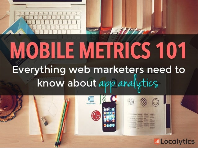 Everything web marketers need to MOBILE METRICS 101	    know about app analytics