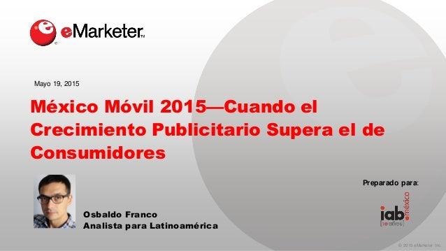 © 2015 eMarketer Inc. México Móvil 2015—Cuando el Crecimiento Publicitario Supera el de Consumidores Osbaldo Franco Analis...
