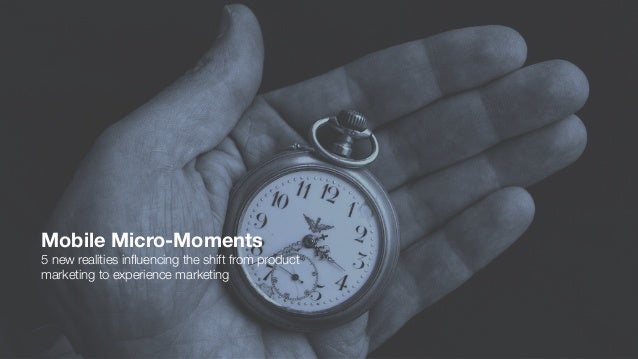 Mobile Micro-Moments 5 new realities influencing the shift from product marketing to experience marketing
