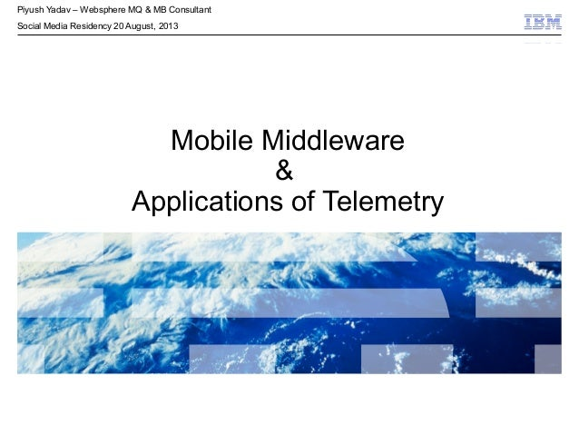 © 2009 IBM Corporation© 2009 IBM Corporation Mobile Middleware & Applications of Telemetry Piyush Yadav – Websphere MQ & M...