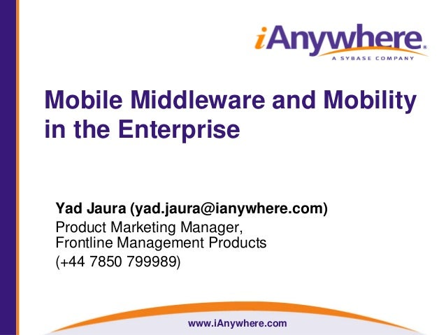 www.iAnywhere.com Mobile Middleware and Mobility in the Enterprise Yad Jaura (yad.jaura@ianywhere.com) Product Marketing M...