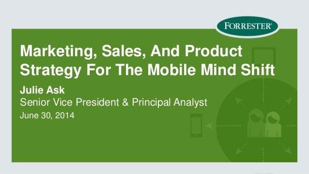 Marketing, Sales, And Product Strategy For The Mobile Mind Shift  Senior Vice President & Principal Analyst  June 30, 2014...