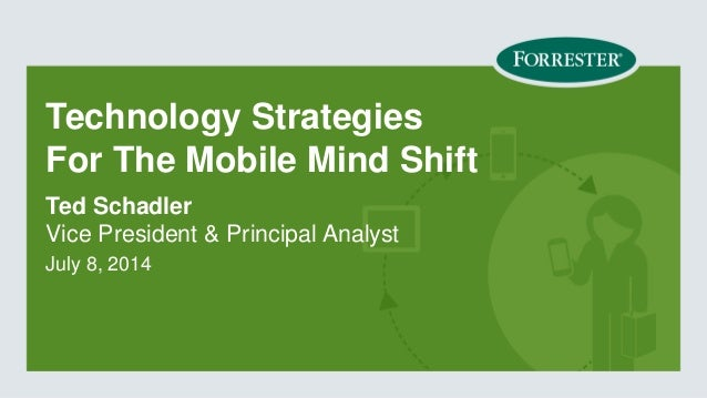 Technology Strategies For The Mobile Mind Shift  Vice President & Principal Analyst  July 8, 2014  Ted Schadler
