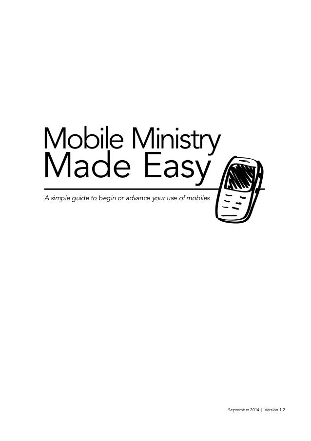 Mobile Ministry  Made Easy  A simple guide to begin or advance your use of mobiles  September 2014 | Version 1.2