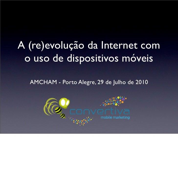 A (re)evolução da Internet com  o uso de dispositivos móveis    AMCHAM - Porto Alegre, 29 de Julho de 2010