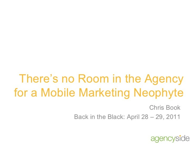 There's no Room in the Agency for a Mobile Marketing Neophyte Chris Book Back in the Black: April 28 – 29, 2011