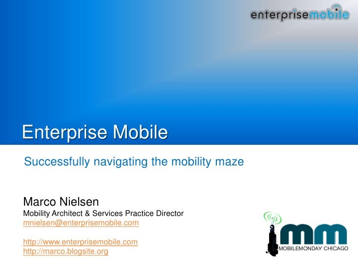 Enterprise Mobile Successfully navigating the mobility maze   Marco Nielsen Mobility Architect & Services Practice Directo...